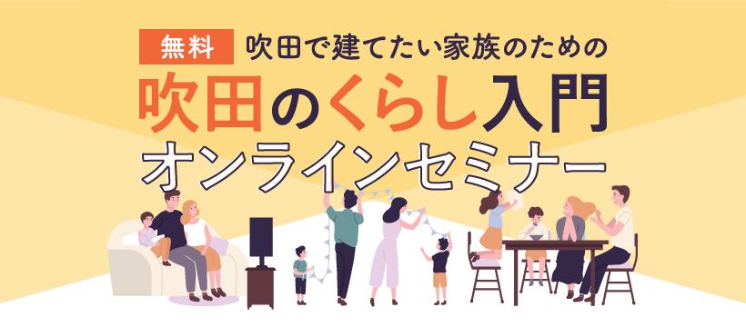 【4/25(日)オンライン開催!】吹田で住まいを建てるなら、まずはこのセミナー!★要事前申込★